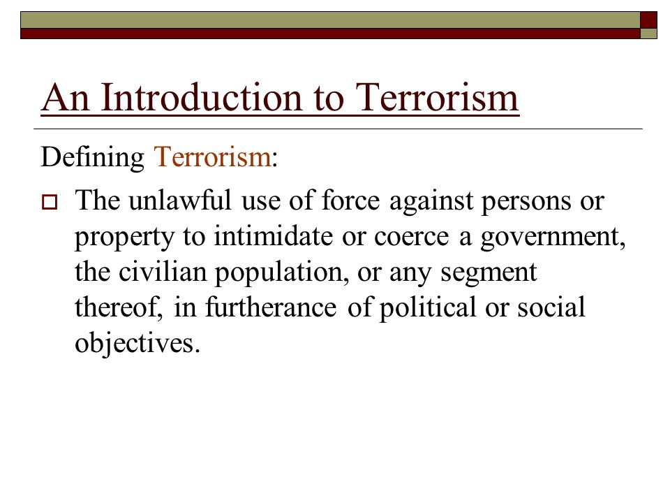An Introduction to Terrorism Defining Terrorism:  The unlawful use of force against persons or property to intimidate or coerce a government, the civilian population, or any segment thereof, in furtherance of political or social objectives.