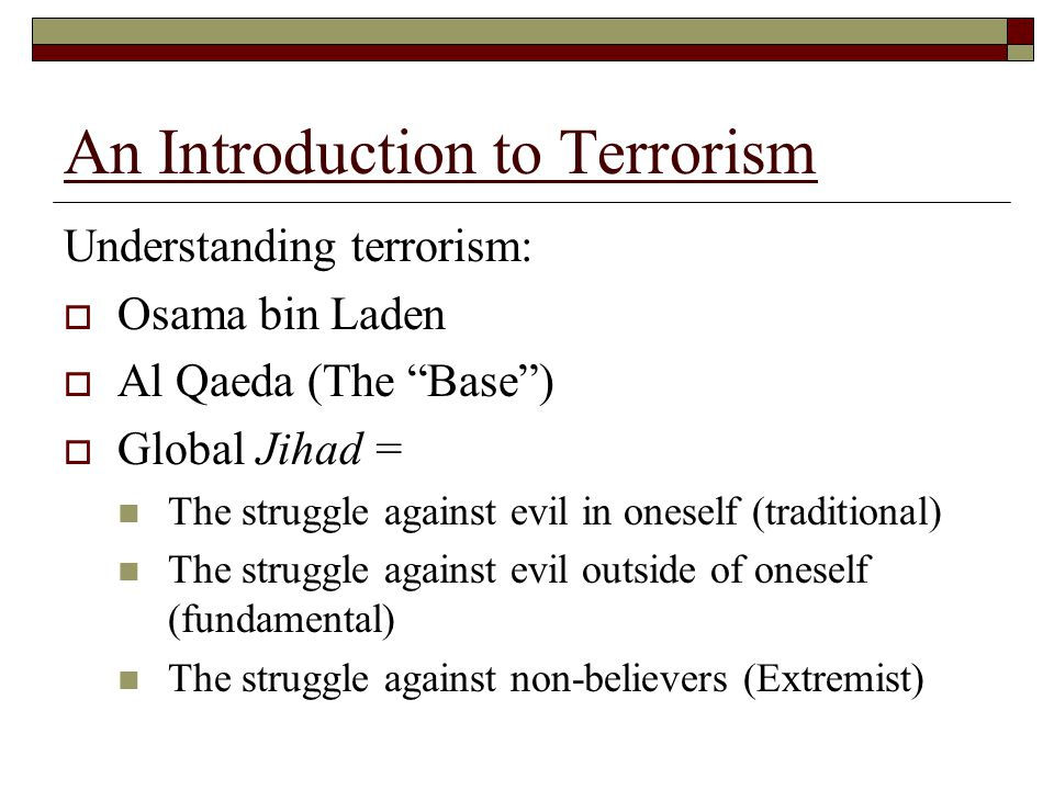An Introduction to Terrorism Understanding terrorism:  Osama bin Laden  Al Qaeda (The Base )  Global Jihad = The struggle against evil in oneself (traditional) The struggle against evil outside of oneself (fundamental) The struggle against non-believers (Extremist)