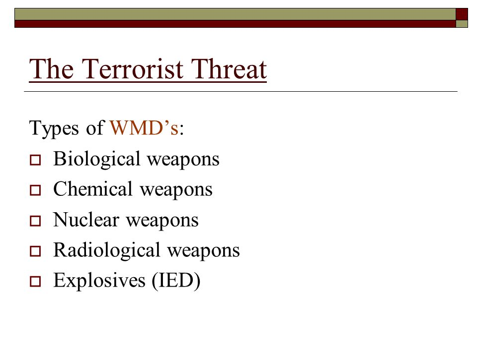 The Terrorist Threat Types of WMD's:  Biological weapons  Chemical weapons  Nuclear weapons  Radiological weapons  Explosives (IED)
