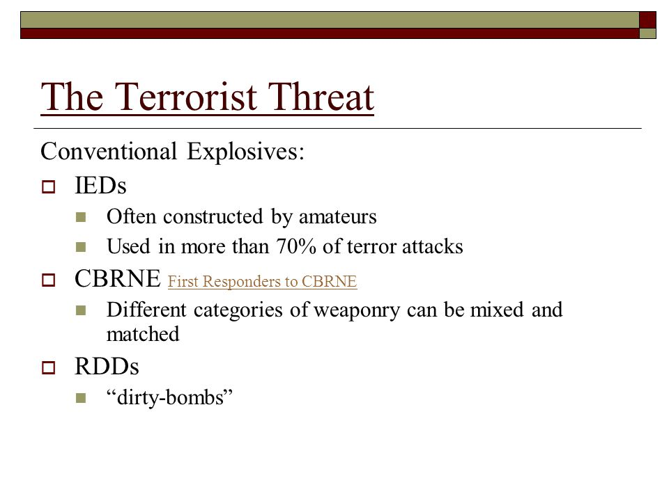 The Terrorist Threat Conventional Explosives:  IEDs Often constructed by amateurs Used in more than 70% of terror attacks  CBRNE First Responders to CBRNE First Responders to CBRNE Different categories of weaponry can be mixed and matched  RDDs dirty-bombs