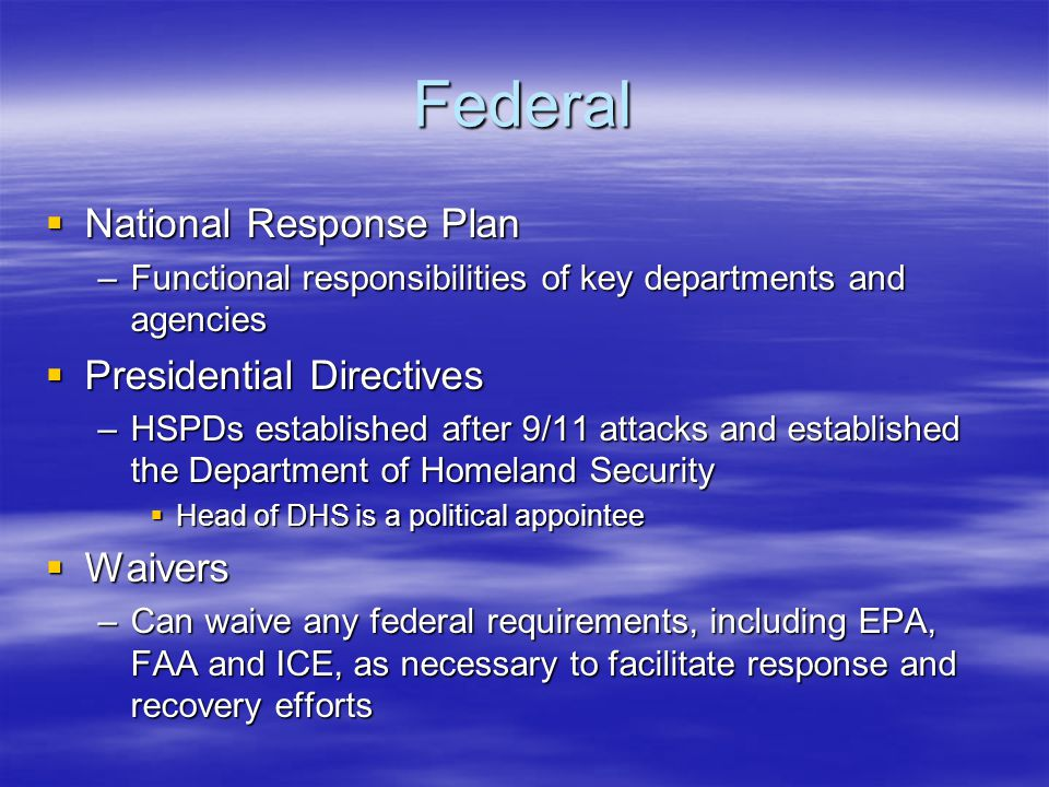 Federal  National Response Plan –Functional responsibilities of key departments and agencies  Presidential Directives –HSPDs established after 9/11 attacks and established the Department of Homeland Security  Head of DHS is a political appointee  Waivers –Can waive any federal requirements, including EPA, FAA and ICE, as necessary to facilitate response and recovery efforts