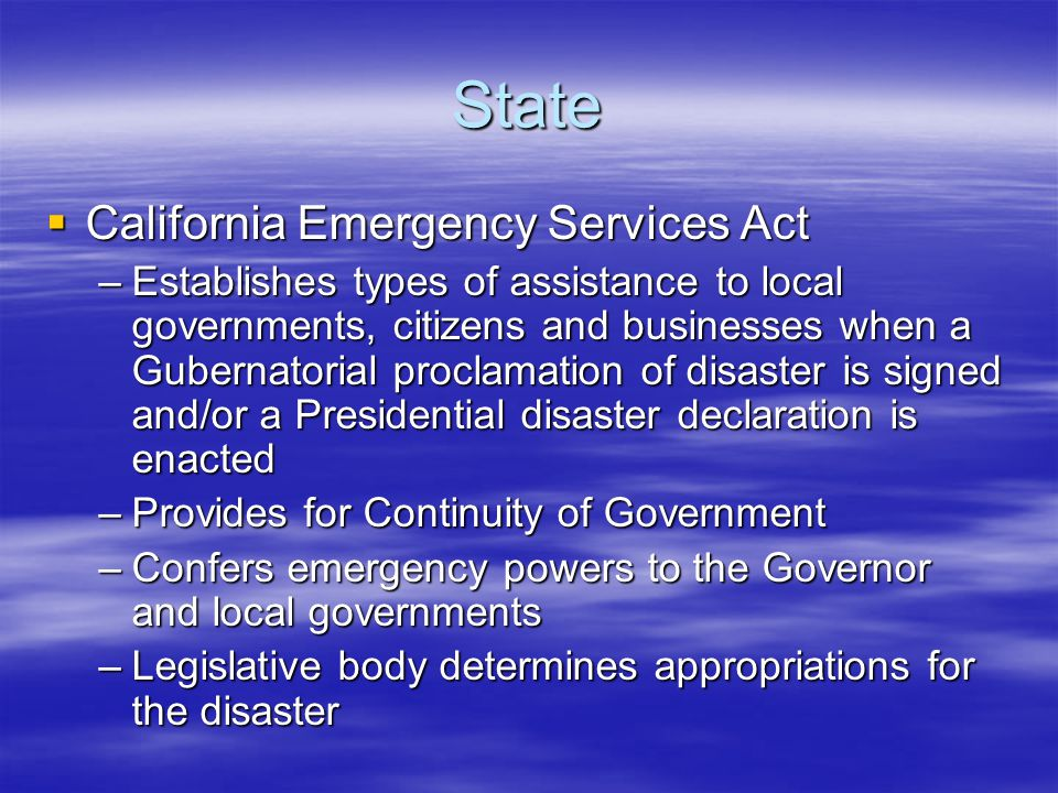 State  California Emergency Services Act –Establishes types of assistance to local governments, citizens and businesses when a Gubernatorial proclamation of disaster is signed and/or a Presidential disaster declaration is enacted –Provides for Continuity of Government –Confers emergency powers to the Governor and local governments –Legislative body determines appropriations for the disaster