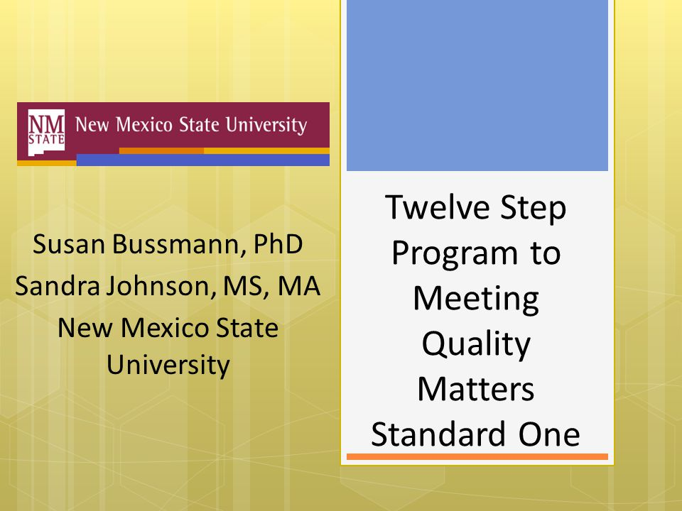Twelve Step Program to Meeting Quality Matters Standard One Susan Bussmann, PhD Sandra Johnson, MS, MA New Mexico State University