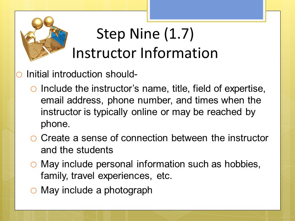 Step Nine (1.7) Instructor Information o Initial introduction should- o Include the instructor's name, title, field of expertise,  address, phone number, and times when the instructor is typically online or may be reached by phone.