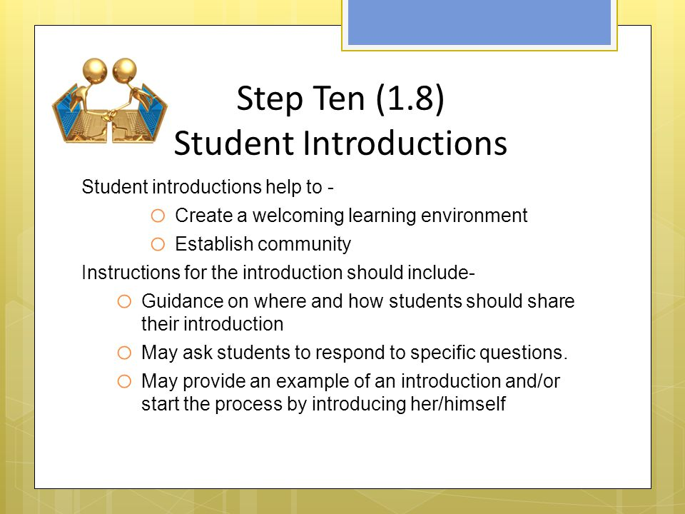 Step Ten (1.8) Student Introductions Student introductions help to - o Create a welcoming learning environment o Establish community Instructions for the introduction should include- o Guidance on where and how students should share their introduction o May ask students to respond to specific questions.