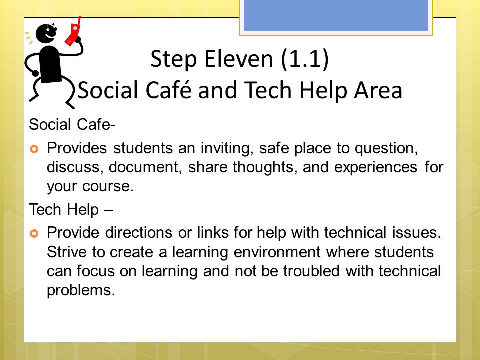 Step Eleven (1.1) Social Café and Tech Help Area Social Cafe-  Provides students an inviting, safe place to question, discuss, document, share thoughts, and experiences for your course.