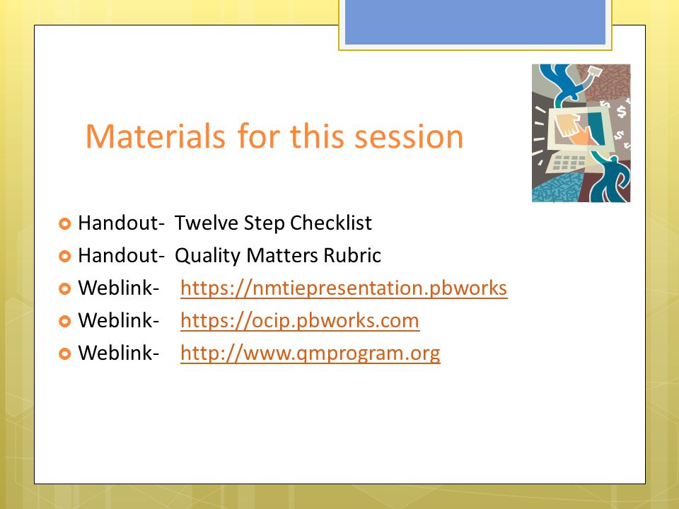 Materials for this session  Handout- Twelve Step Checklist  Handout- Quality Matters Rubric  Weblink-    Weblink-    Weblink-