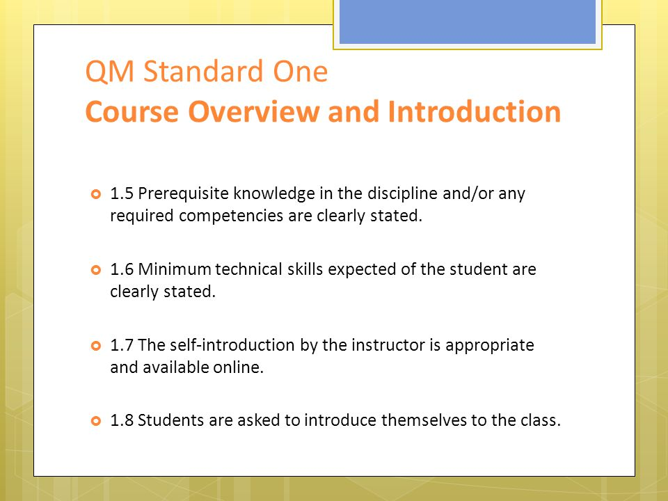 QM Standard One Course Overview and Introduction  1.5 Prerequisite knowledge in the discipline and/or any required competencies are clearly stated.