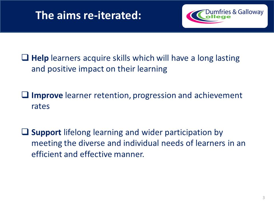 The aims re-iterated:  Help learners acquire skills which will have a long lasting and positive impact on their learning  Improve learner retention, progression and achievement rates  Support lifelong learning and wider participation by meeting the diverse and individual needs of learners in an efficient and effective manner.