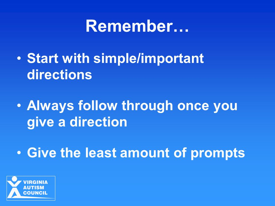 Remember… Start with simple/important directions Always follow through once you give a direction Give the least amount of prompts