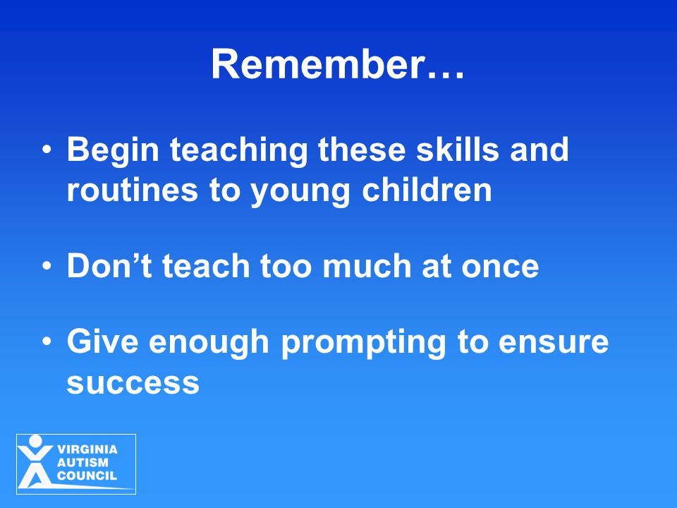 Remember… Begin teaching these skills and routines to young children Don't teach too much at once Give enough prompting to ensure success
