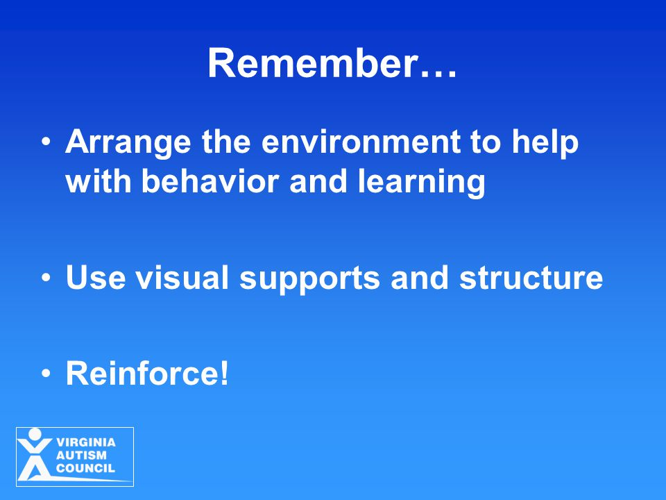 Remember… Arrange the environment to help with behavior and learning Use visual supports and structure Reinforce!