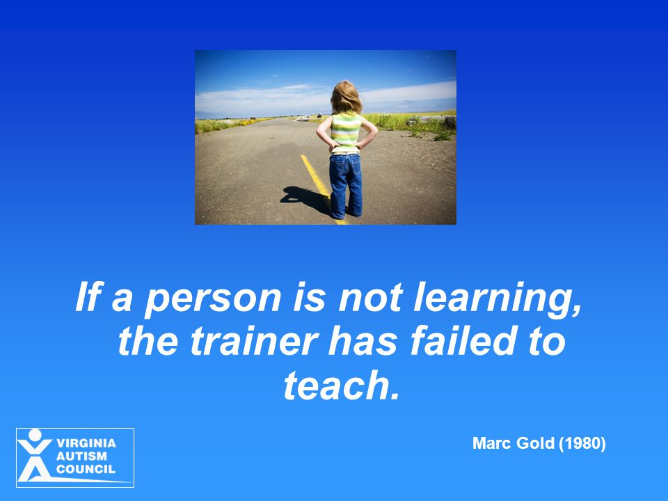 If a person is not learning, the trainer has failed to teach. Marc Gold (1980)