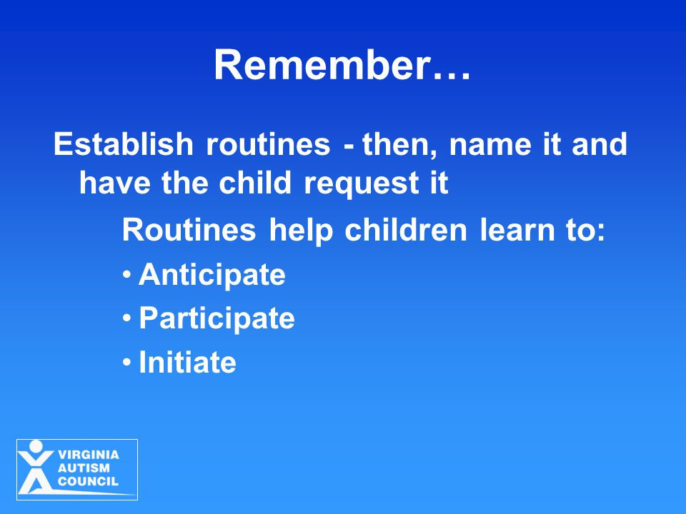 Remember… Establish routines - then, name it and have the child request it Routines help children learn to: Anticipate Participate Initiate