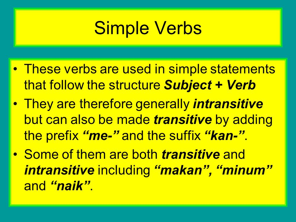 Simple Verbs These verbs are used in simple statements that follow the structure Subject + Verb They are therefore generally intransitive but can also be made transitive by adding the prefix me- and the suffix kan- .
