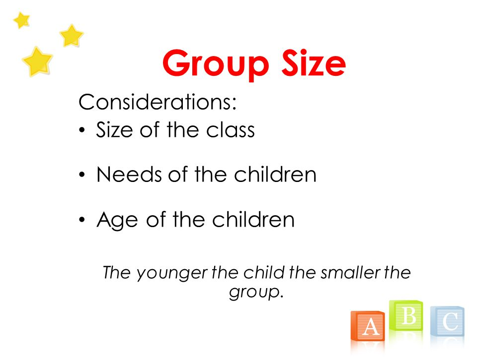 Group Size Considerations: Size of the class Needs of the children Age of the children The younger the child the smaller the group.