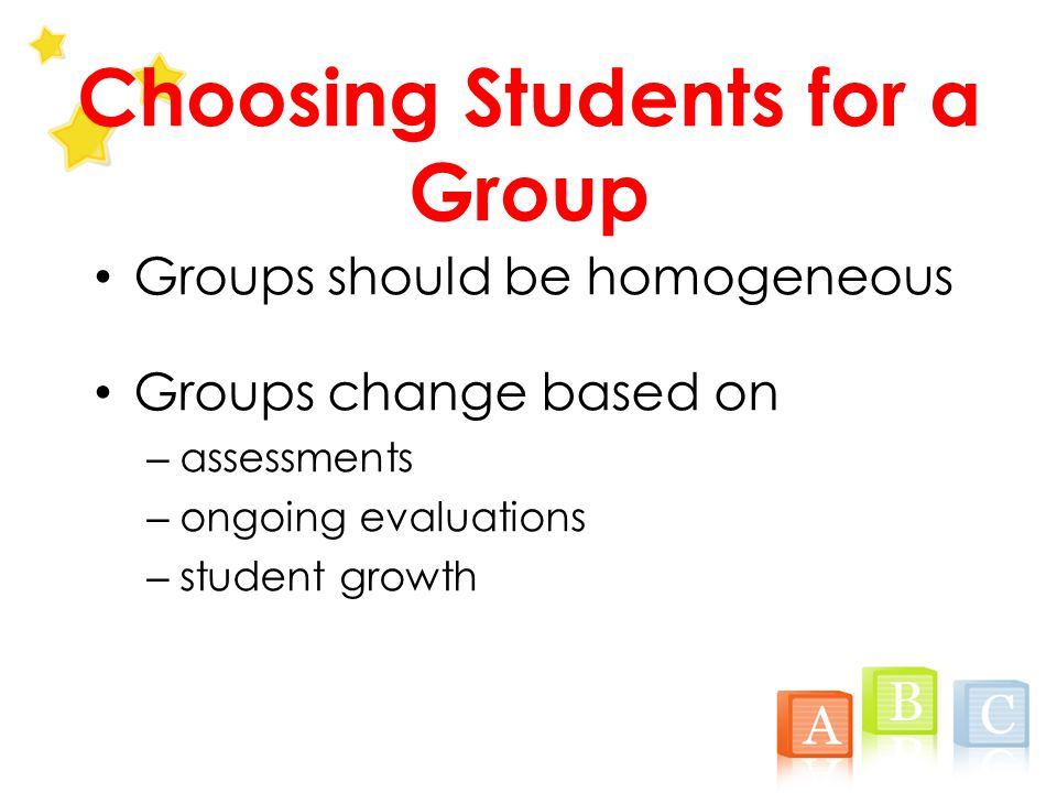 Choosing Students for a Group Groups should be homogeneous Groups change based on – assessments – ongoing evaluations – student growth