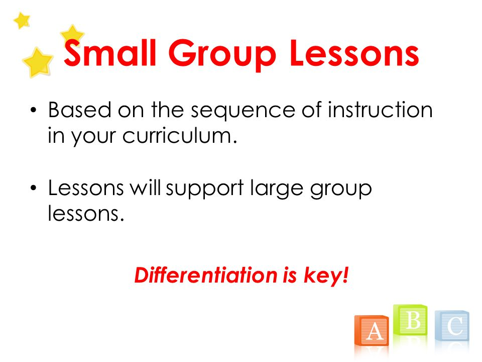 Small Group Lessons Based on the sequence of instruction in your curriculum.