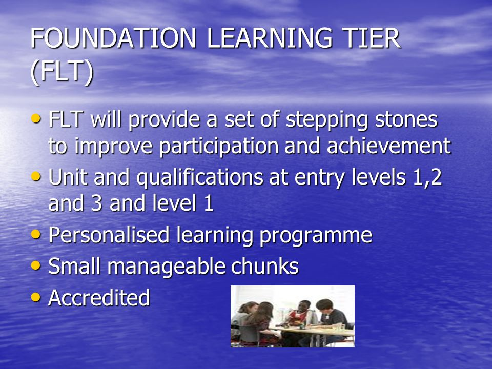 FOUNDATION LEARNING TIER (FLT) FLT will provide a set of stepping stones to improve participation and achievement FLT will provide a set of stepping stones to improve participation and achievement Unit and qualifications at entry levels 1,2 and 3 and level 1 Unit and qualifications at entry levels 1,2 and 3 and level 1 Personalised learning programme Personalised learning programme Small manageable chunks Small manageable chunks Accredited Accredited