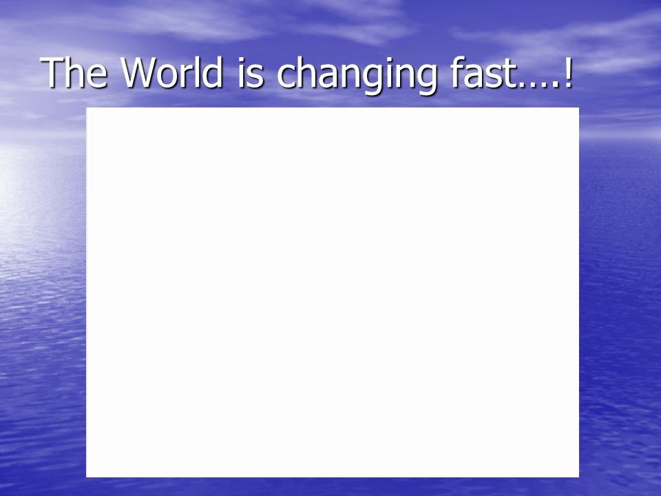 The World is changing fast….!