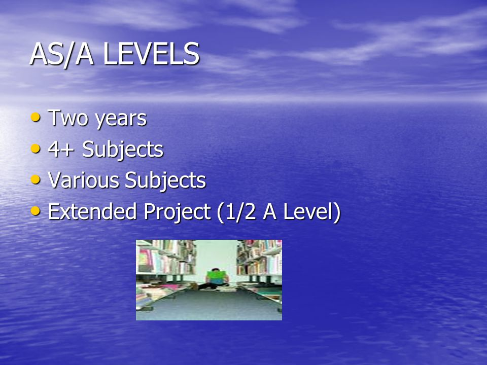 AS/A LEVELS Two years Two years 4+ Subjects 4+ Subjects Various Subjects Various Subjects Extended Project (1/2 A Level) Extended Project (1/2 A Level)