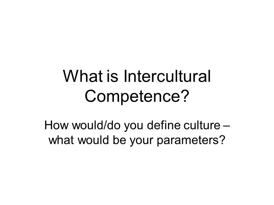 What is Intercultural Competence How would/do you define culture – what would be your parameters