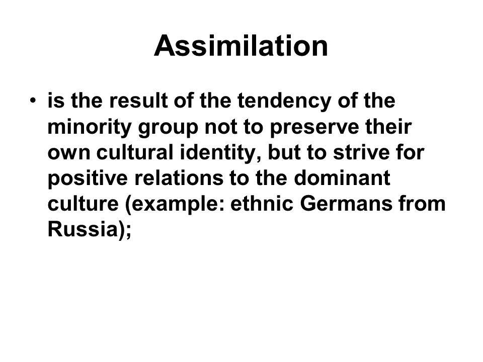 Assimilation is the result of the tendency of the minority group not to preserve their own cultural identity, but to strive for positive relations to the dominant culture (example: ethnic Germans from Russia);