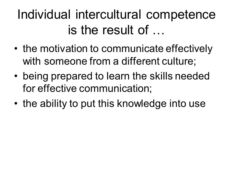 Individual intercultural competence is the result of … the motivation to communicate effectively with someone from a different culture; being prepared to learn the skills needed for effective communication; the ability to put this knowledge into use
