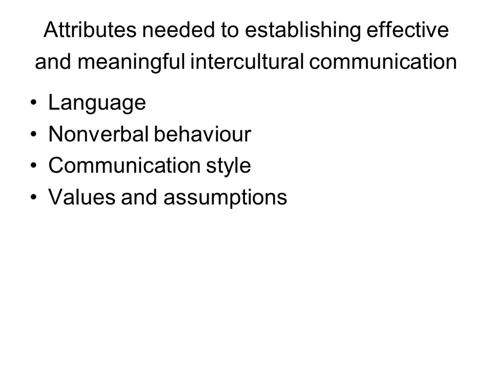 Attributes needed to establishing effective and meaningful intercultural communication Language Nonverbal behaviour Communication style Values and assumptions