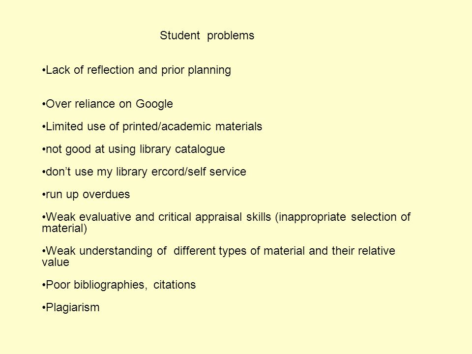 Student problems Lack of reflection and prior planning Over reliance on Google Limited use of printed/academic materials not good at using library catalogue don't use my library ercord/self service run up overdues Weak evaluative and critical appraisal skills (inappropriate selection of material) Weak understanding of different types of material and their relative value Poor bibliographies, citations Plagiarism