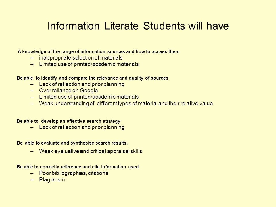 Information Literate Students will have A knowledge of the range of information sources and how to access them –inappropriate selection of materials –Limited use of printed/academic materials Be able to identify and compare the relevance and quality of sources –Lack of reflection and prior planning –Over reliance on Google –Limited use of printed/academic materials –Weak understanding of different types of material and their relative value Be able to develop an effective search strategy –Lack of reflection and prior planning Be able to evaluate and synthesise search results.