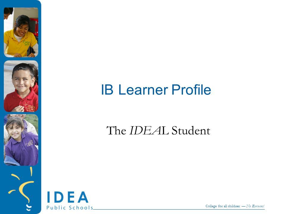 College for all children — No Excuses! IB Learner Profile The IDEAL Student