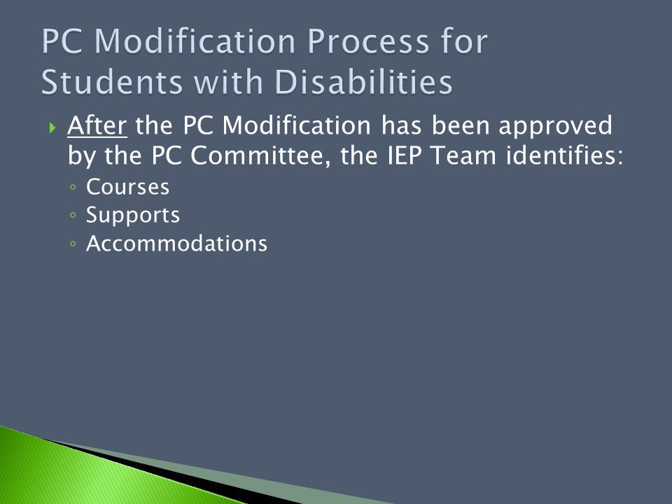  After the PC Modification has been approved by the PC Committee, the IEP Team identifies: ◦ Courses ◦ Supports ◦ Accommodations