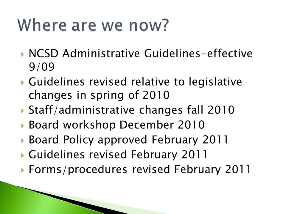  NCSD Administrative Guidelines-effective 9/09  Guidelines revised relative to legislative changes in spring of 2010  Staff/administrative changes fall 2010  Board workshop December 2010  Board Policy approved February 2011  Guidelines revised February 2011  Forms/procedures revised February 2011