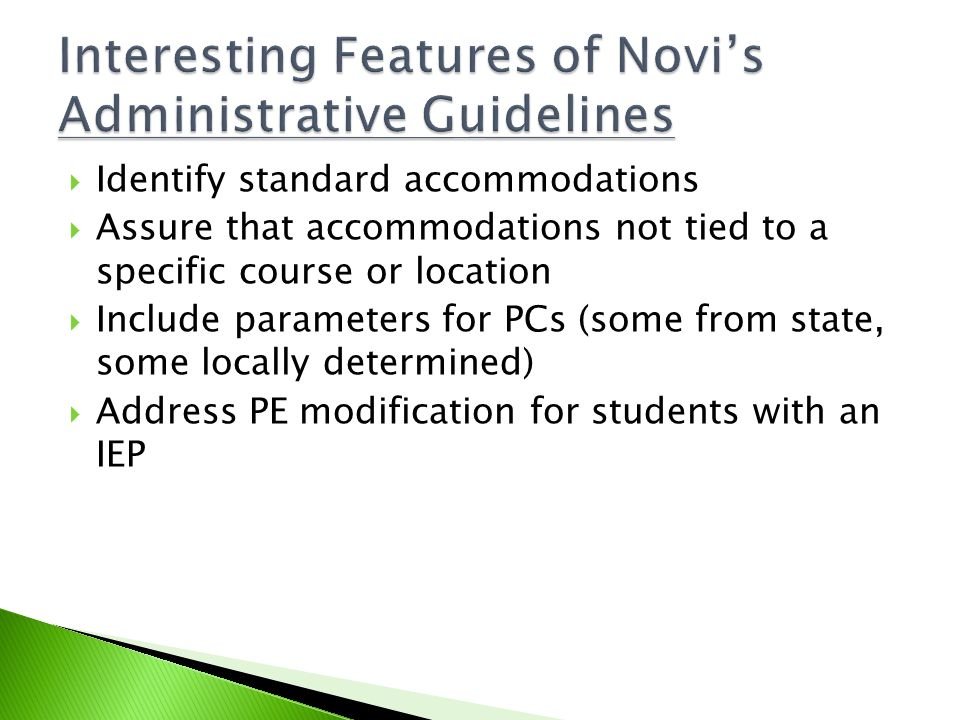  Identify standard accommodations  Assure that accommodations not tied to a specific course or location  Include parameters for PCs (some from state, some locally determined)  Address PE modification for students with an IEP