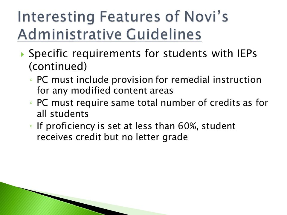  Specific requirements for students with IEPs (continued) ◦ PC must include provision for remedial instruction for any modified content areas ◦ PC must require same total number of credits as for all students ◦ If proficiency is set at less than 60%, student receives credit but no letter grade