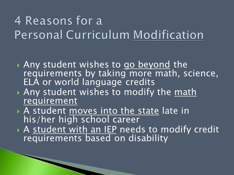  Any student wishes to go beyond the requirements by taking more math, science, ELA or world language credits  Any student wishes to modify the math requirement  A student moves into the state late in his/her high school career  A student with an IEP needs to modify credit requirements based on disability