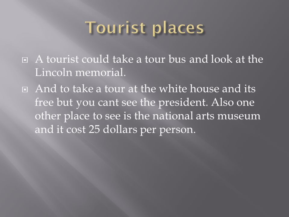  A tourist could take a tour bus and look at the Lincoln memorial.