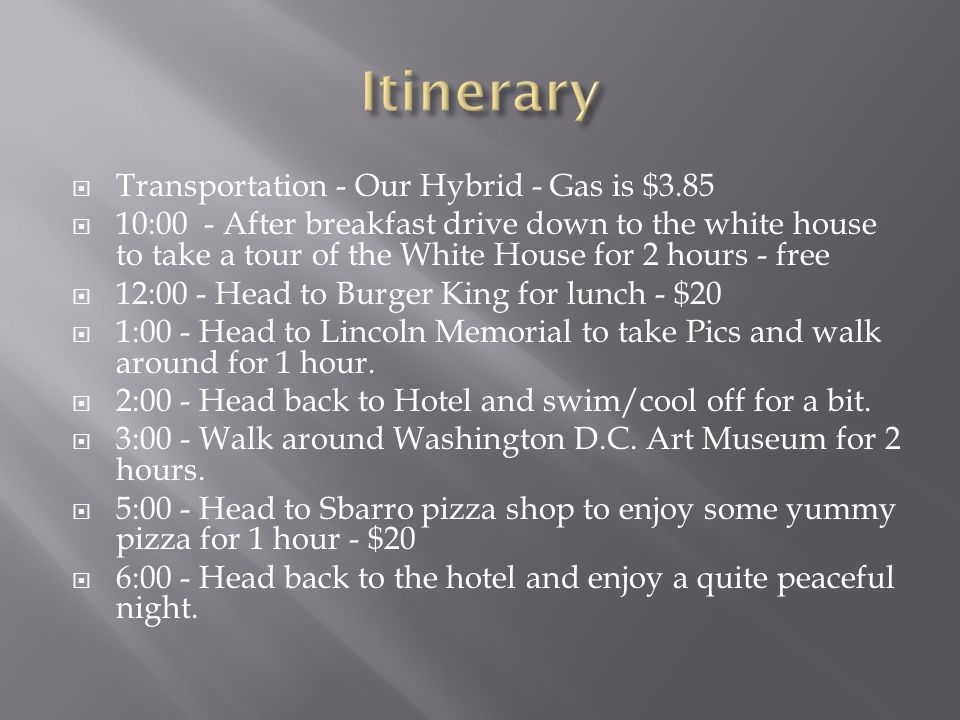  Transportation - Our Hybrid - Gas is $3.85  10:00 - After breakfast drive down to the white house to take a tour of the White House for 2 hours - free  12:00 - Head to Burger King for lunch - $20  1:00 - Head to Lincoln Memorial to take Pics and walk around for 1 hour.