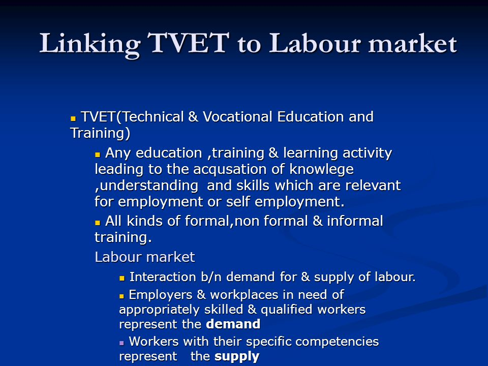 Linking TVET to Labour market TVET(Technical & Vocational Education and Training) TVET(Technical & Vocational Education and Training) Any education,training & learning activity leading to the acqusation of knowlege,understanding and skills which are relevant for employment or self employment.