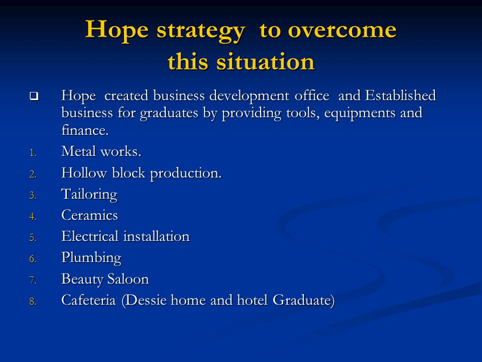 Hope strategy to overcome this situation  Hope created business development office and Established business for graduates by providing tools, equipments and finance.
