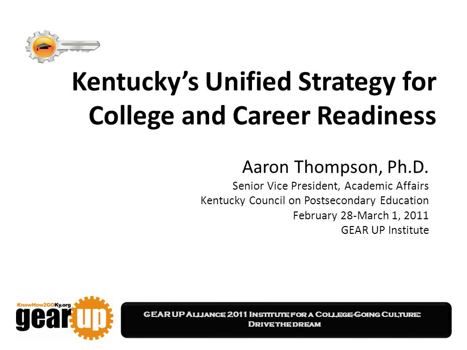 GEAR UP Alliance 2011 Institute for a College-Going Culture: Drive the dream Kentucky's Unified Strategy for College and Career Readiness Aaron Thompson, Ph.D.