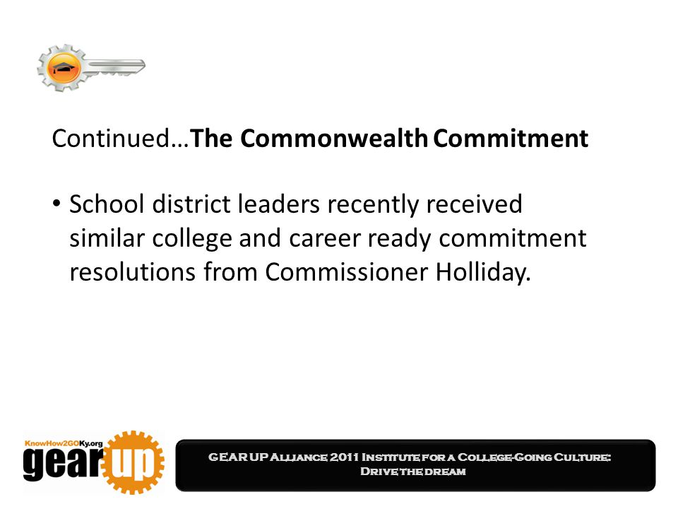 GEAR UP Alliance 2011 Institute for a College-Going Culture: Drive the dream Continued…The Commonwealth Commitment School district leaders recently received similar college and career ready commitment resolutions from Commissioner Holliday.