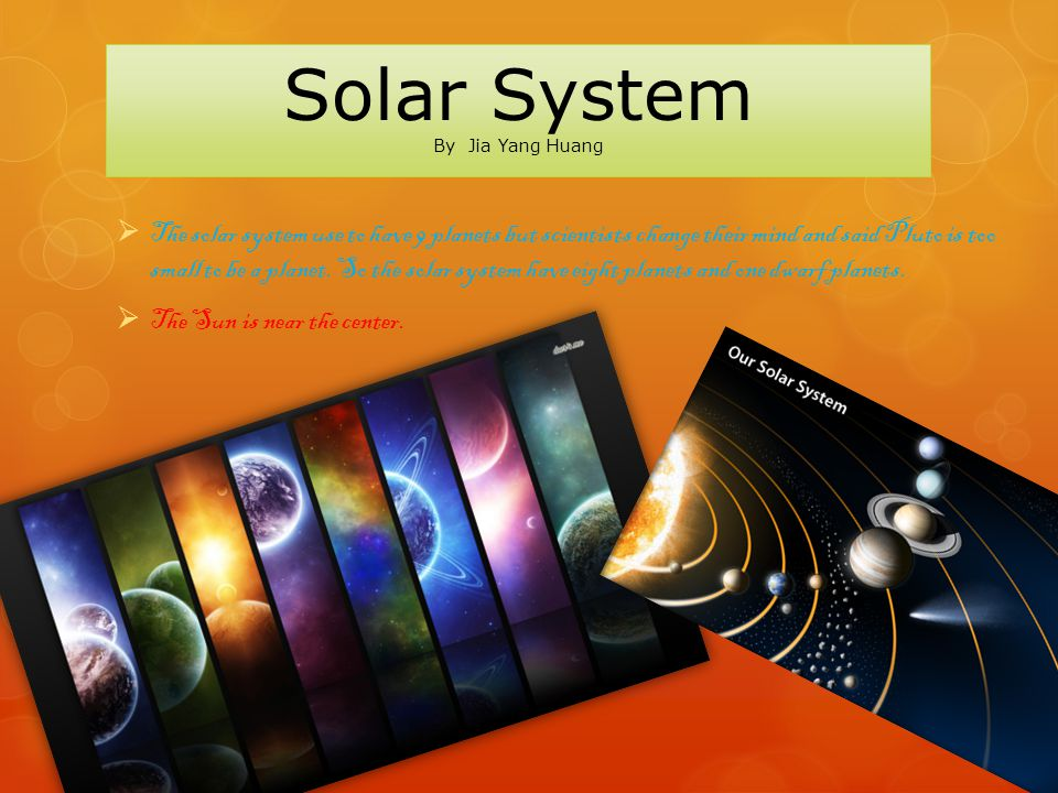 Solar System By Jia Yang Huang  The solar system use to have 9 planets but scientists change their mind and said Pluto is too small to be a planet.
