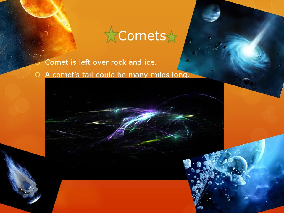 Comets  Comet is left over rock and ice.  A comet's tail could be many miles long.