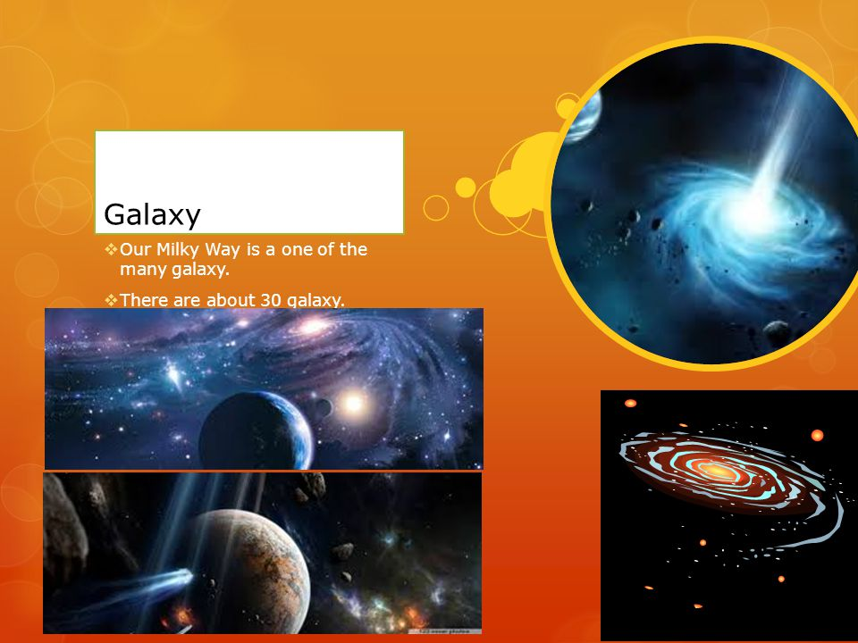 Galaxy  Our Milky Way is a one of the many galaxy.  There are about 30 galaxy.