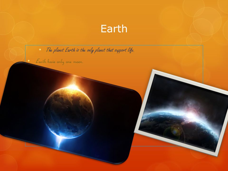 Earth The planet Earth is the only planet that support life. E arth have only one moon.