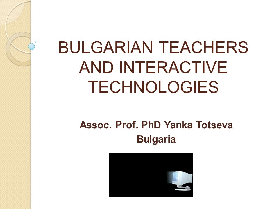 BULGARIAN TEACHERS AND INTERACTIVE TECHNOLOGIES Аssoc. Prof. PhD Yanka Totseva Bulgaria