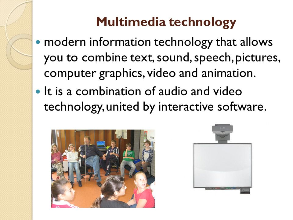 Multimedia technology modern information technology that allows you to combine text, sound, speech, pictures, computer graphics, video and animation.