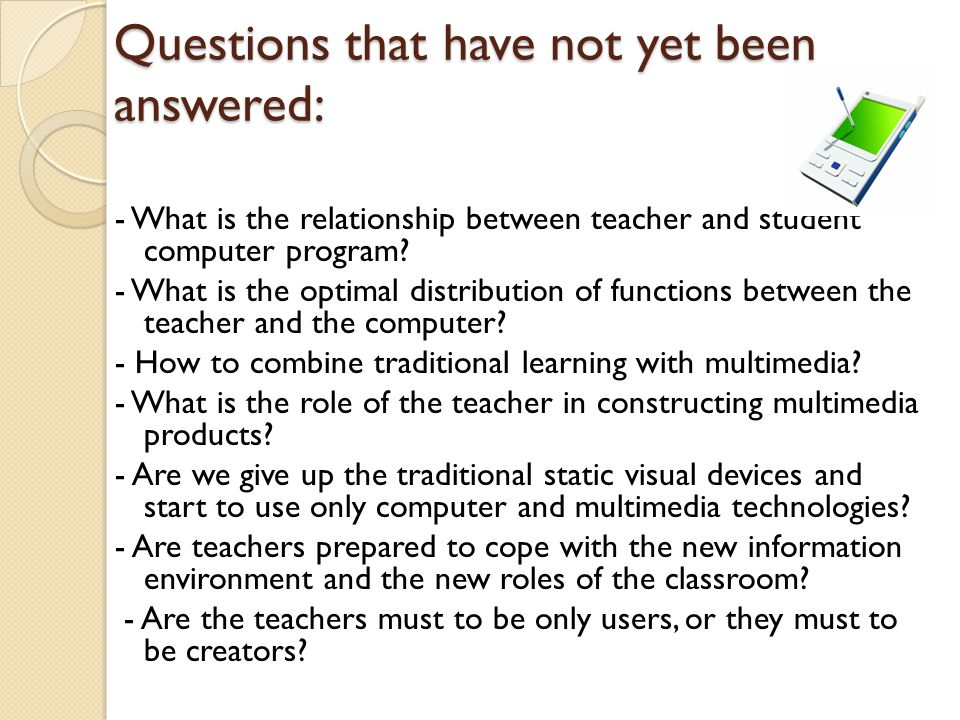 Questions that have not yet been answered: - What is the relationship between teacher and student computer program.